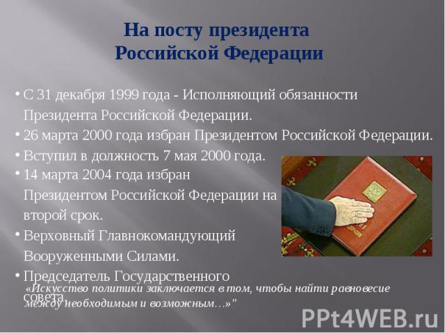 На посту президента Российской Федерации С 31 декабря 1999 года - Исполняющий обязанности Президента Российской Федерации.26 марта 2000 года избран Президентом Российской Федерации.Вступил в должность 7 мая 2000 года.14 марта 2004 года избран Презид…