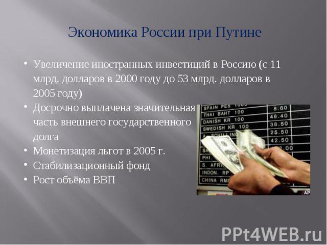 Экономика России при Путине Увеличение иностранных инвестиций в Россию (с 11 млрд. долларов в 2000 году до 53 млрд. долларов в 2005 году)Досрочно выплачена значительная часть внешнего государственного долгаМонетизация льгот в 2005 г.Стабилизационный…