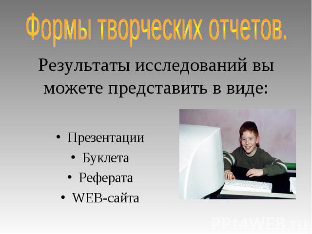 Формы творческих отчетов. Результаты исследований вы можете представить в виде:ПрезентацииБуклетаРефератаWEB-сайта