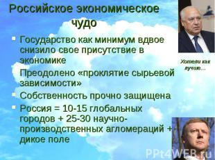 Российское экономическое чудо Государство как минимум вдвое снизило свое присутс