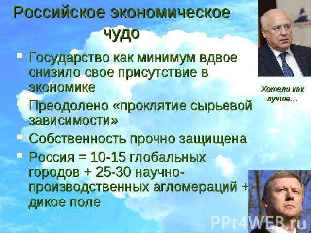 Российское экономическое чудо Государство как минимум вдвое снизило свое присутствие в экономикеПреодолено «проклятие сырьевой зависимости»Собственность прочно защищенаРоссия = 10-15 глобальных городов + 25-30 научно-производственных агломераций + д…