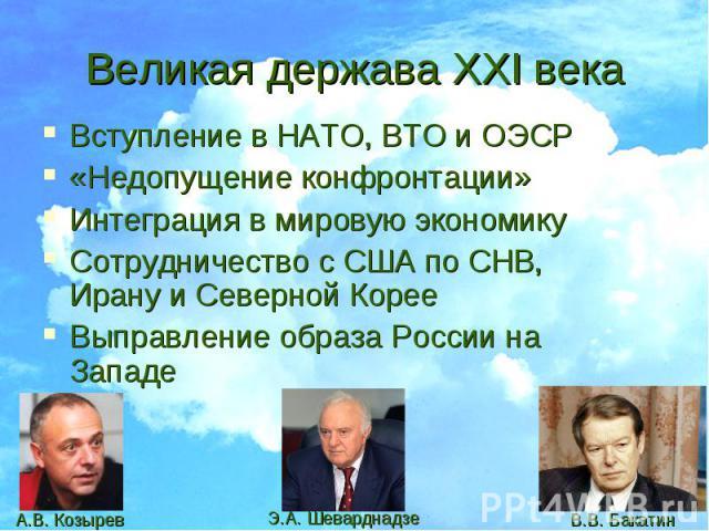 Великая держава XXI века Вступление в НАТО, ВТО и ОЭСР«Недопущение конфронтации»Интеграция в мировую экономикуСотрудничество с США по СНВ, Ирану и Северной КорееВыправление образа России на Западе