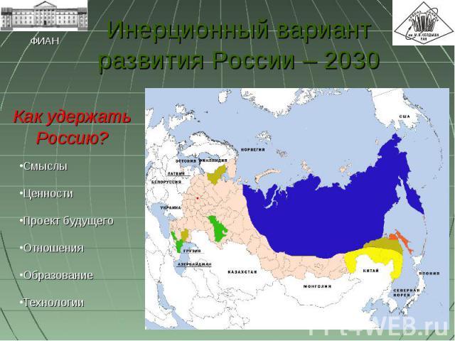 Инерционный вариант развития России – 2030 Как удержать Россию?СмыслыЦенностиПроект будущегоОтношенияОбразованиеТехнологии