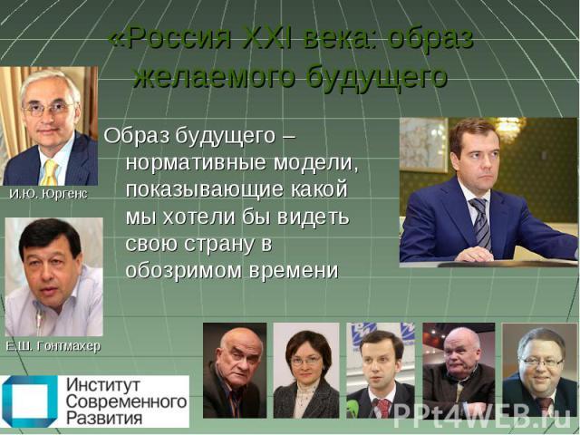 «Россия XXI века: образ желаемого будущего Образ будущего – нормативные модели, показывающие какой мы хотели бы видеть свою страну в обозримом времени