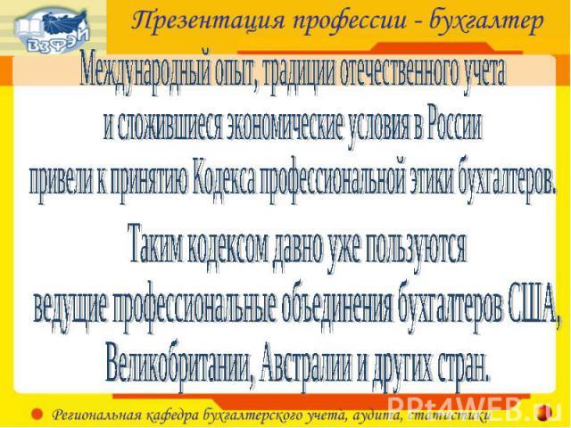 Международный опыт, традиции отечественного учета и сложившиеся экономические условия в России привели к принятию Кодекса профессиональной этики бухгалтеров. Таким кодексом давно уже пользуются ведущие профессиональные объединения бухгалтеров США, В…
