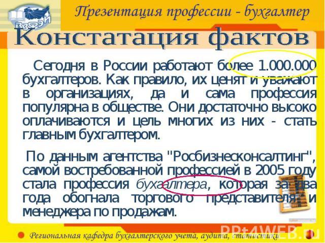 Констатация фактов Сегодня в России работают более 1.000.000 бухгалтеров. Как правило, их ценят и уважают в организациях, да и сама профессия популярна в обществе. Они достаточно высоко оплачиваются и цель многих из них - стать главным бухгалтером. …