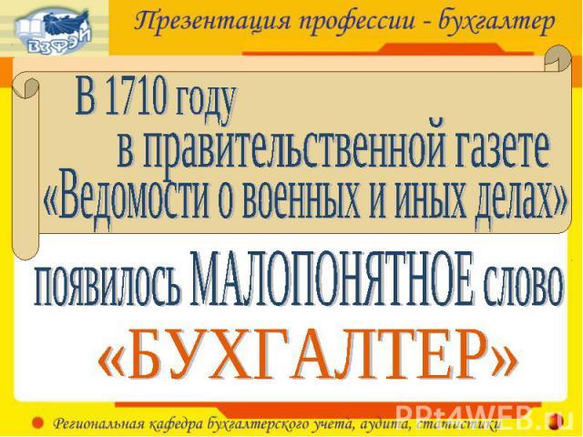 В 1710 годув правительственной газете«Ведомости о военных и иных делах» появилось МАЛОПОНЯТНОЕ слово«БУХГАЛТЕР»