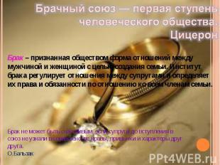 Брачный союз — первая ступень человеческого общества. Цицерон Брак – признанная