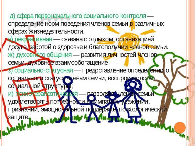 д) сфера первоначального социального контроля — определение норм поведения членов семьи в различных сферах жизнедеятельности.е) рекреативная — связана с отдыхом, организацией досуга, заботой о здоровье и благополучии членов семьи.ж) духовного общени…