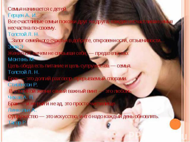 Семья начинается с детей. Герцен А. И. Все счастливые семьи похожи друг на друга, каждая несчастливая семья несчастна по-своему. Толстой Л. Н. ..Залог семейного счастья в доброте, откровенности, отзывчивости...Золя ЭЖениться, ничем не связывая себя,…