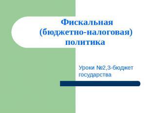Фискальная(бюджетно-налоговая) политика Уроки №2,3-бюджет государства