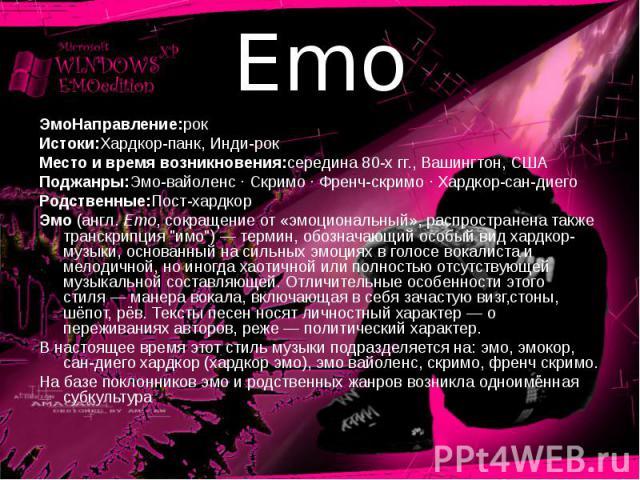 Emo ЭмоНаправление:рокИстоки:Хардкор-панк, Инди-рокМесто и время возникновения:середина 80-хгг., Вашингтон, СШАПоджанры:Эмо-вайоленс · Скримо · Френч-скримо · Хардкор-сан-диегоРодственные:Пост-хардкорЭмо (англ. Emo, сокращение от «эмоциональный», р…