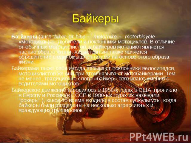 Байкеры Байкеры (англ. biker, от bike ← motorbike ← motorbicycle «мотоцикл») — любители и поклонники мотоциклов. В отличие от обычных мотоциклистов, у байкеров мотоцикл является частью образа жизни. Характерным также является объединение с единомышл…