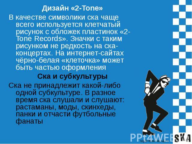 Дизайн «2-Tone»В качестве символики ска чаще всего используется клетчатый рисунок с обложек пластинок «2-Tone Records». Значки с таким рисунком не редкость на ска-концертах. На интернет-сайтах чёрно-белая «клеточка» может быть частью оформленияСка и…