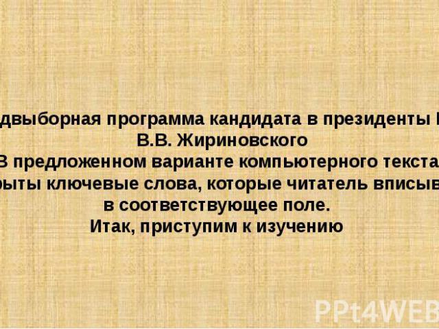 Предвыборная программа кандидата в президенты РФ В.В. ЖириновскогоВ предложенном варианте компьютерного текста закрыты ключевые слова, которые читатель вписывает в соответствующее поле.Итак, приступим к изучению