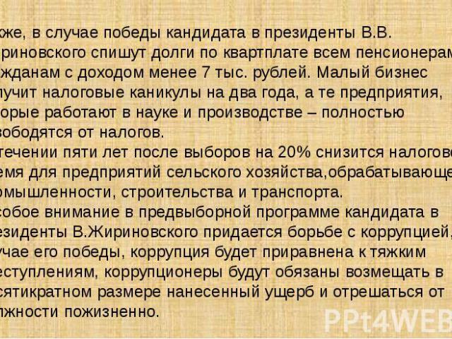 Также, в случае победы кандидата в президенты В.В. Жириновского спишут долги по квартплате всем пенсионерам и гражданам с доходом менее 7 тыс. рублей. Малый бизнес получит налоговые каникулы на два года, а те предприятия, которые работают в науке и …