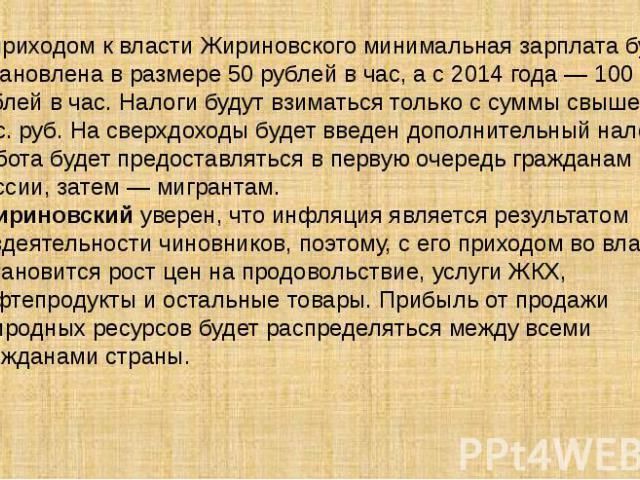 С приходом к власти Жириновского минимальная зарплата будет установлена в размере 50 рублей в час, а с 2014 года — 100 рублей в час. Налоги будут взиматься только с суммы свыше 10 тыс. руб. На сверхдоходы будет введен дополнительный налог. Работа бу…