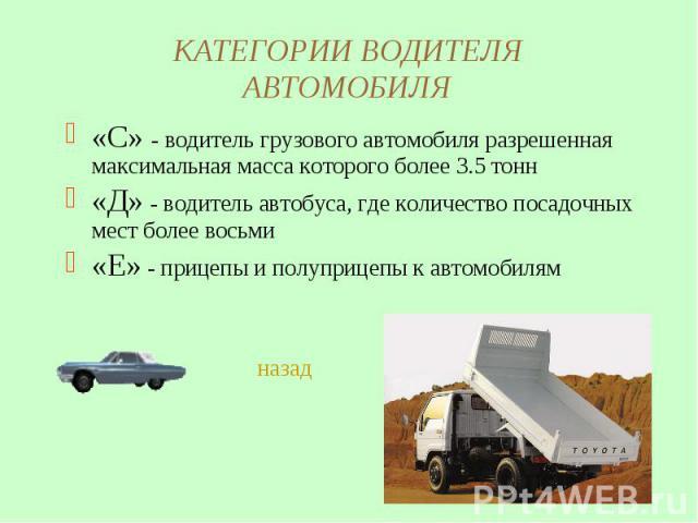 КАТЕГОРИИ ВОДИТЕЛЯ АВТОМОБИЛЯ «С» - водитель грузового автомобиля разрешенная максимальная масса которого более 3.5 тонн«Д» - водитель автобуса, где количество посадочных мест более восьми«Е» - прицепы и полуприцепы к автомобилям