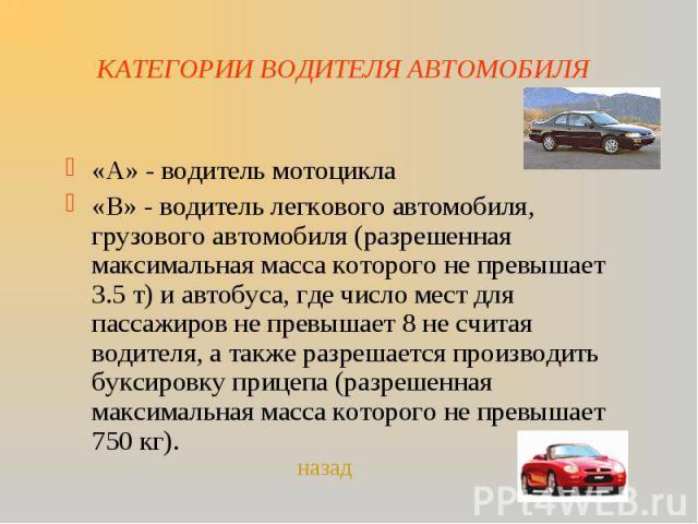 КАТЕГОРИИ ВОДИТЕЛЯ АВТОМОБИЛЯ «А» - водитель мотоцикла«В» - водитель легкового автомобиля, грузового автомобиля (разрешенная максимальная масса которого не превышает 3.5 т) и автобуса, где число мест для пассажиров не превышает 8 не считая водителя,…
