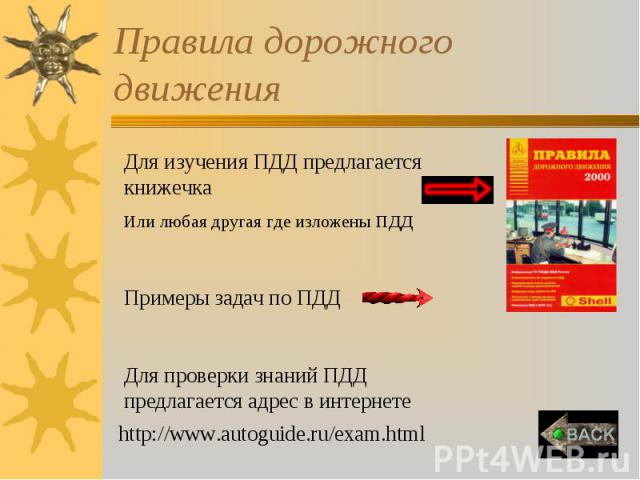 Правила дорожного движения Для изучения ПДД предлагается книжечкаИли любая другая где изложены ПДДПримеры задач по ПДДДля проверки знаний ПДД предлагается адрес в интернетеhttp://www.autoguide.ru/exam.html