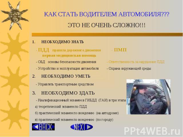 КАК СТАТЬ ВОДИТЕЛЕМ АВТОМОБИЛЯ???ЭТО НЕ ОЧЕНЬ СЛОЖНО!!! НЕОБХОДИМО ЗНАТЬ - ПДД правила дорожного движения - ПМП первая медицинская помощь - ОБД основы безопасности движения - Ответственность за нарушение ПДД - Устройство и эксплуатация автомобиля - …