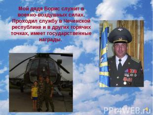 Мой дядя Борис служит в военно-воздушных силах. Проходил службу в Чеченской респ