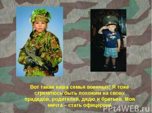Вот такая наша семья военных! Я тоже стремлюсь быть похожим на своих прадедов, р