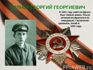 ПОЛНЕР ГЕОРГИЙ ГЕОРГИЕВИЧ В 1941 году ушёл на фронт, был тяжело ранен. После леч