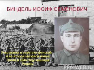 БИНДЕЛЬ ИОСИФ СЕМЁНОВИЧ Участвовал в советско-финской и во второй мировой войне.