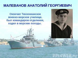 МАЛЕВАНОВ АНАТОЛИЙ ГЕОРГИЕВИЧ Окончил Тихоокеанское военно-морское училище, был