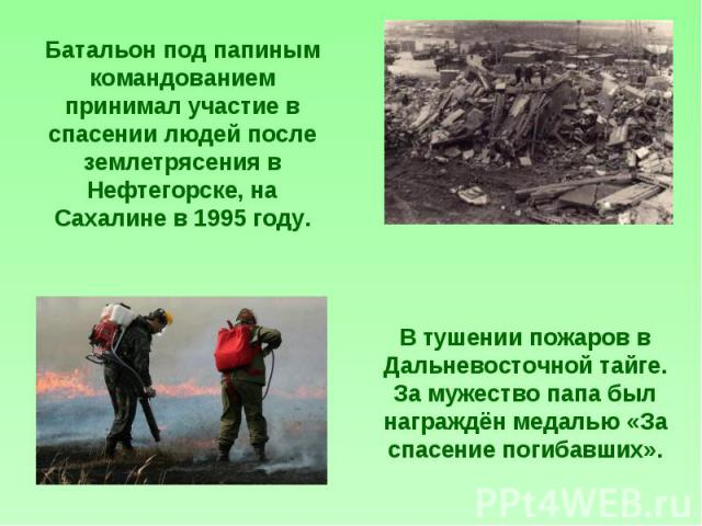 Батальон под папиным командованием принимал участие в спасении людей после землетрясения в Нефтегорске, на Сахалине в 1995 году. В тушении пожаров в Дальневосточной тайге. За мужество папа был награждён медалью «За спасение погибавших».