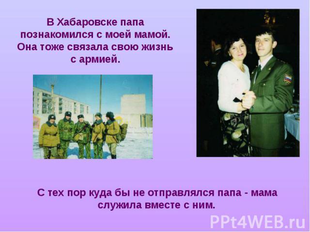 В Хабаровске папа познакомился с моей мамой. Она тоже связала свою жизнь с армией. С тех пор куда бы не отправлялся папа - мама служила вместе с ним.