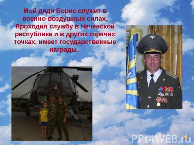 Мой дядя Борис служит в военно-воздушных силах. Проходил службу в Чеченской республике и в других горячих точках, имеет государственные награды.