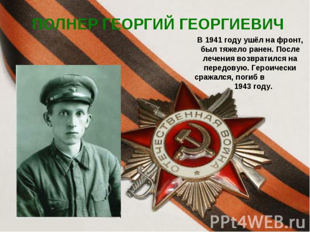 ПОЛНЕР ГЕОРГИЙ ГЕОРГИЕВИЧ В 1941 году ушёл на фронт, был тяжело ранен. После лечения возвратился на передовую. Героически сражался, погиб в 1943 году.