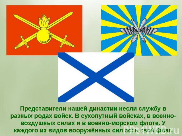 Представители нашей династии несли службу в разных родах войск. В сухопутный войсках, в военно-воздушных силах и в военно-морском флоте. У каждого из видов вооружённых сил есть свой флаг.