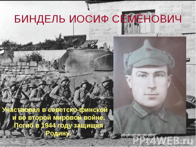 БИНДЕЛЬ ИОСИФ СЕМЁНОВИЧ Участвовал в советско-финской и во второй мировой войне. Погиб в 1944 году защищая Родину.