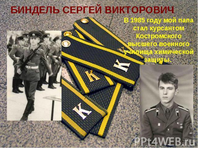 БИНДЕЛЬ СЕРГЕЙ ВИКТОРОВИЧ В 1985 году мой папа стал курсантом Костромского высшего военного училища химической защиты.