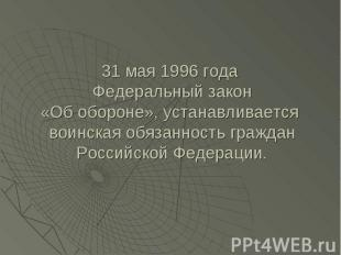 31 мая 1996 года Федеральный закон«Об обороне», устанавливается воинская обязанн