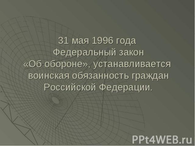 31 мая 1996 года Федеральный закон«Об обороне», устанавливается воинская обязанность граждан Российской Федерации.