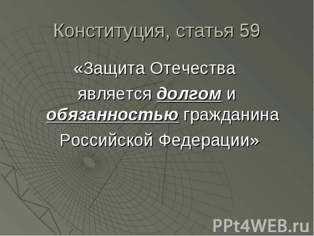 Конституция, статья 59 «Защита Отечества является долгом и обязанностью гражданина Российской Федерации»