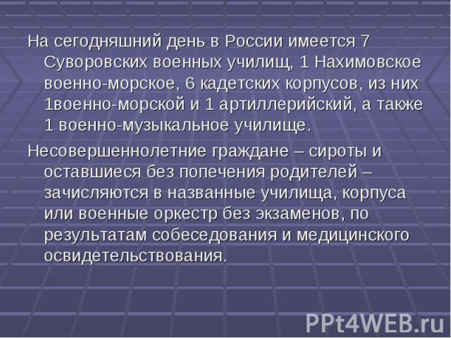 На сегодняшний день в России имеется 7 Суворовских военных училищ, 1 Нахимовское военно-морское, 6 кадетских корпусов, из них 1военно-морской и 1 артиллерийский, а также 1 военно-музыкальное училище.Несовершеннолетние граждане – сироты и оставшиеся …
