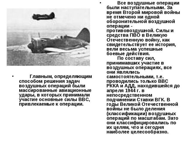 Главным, определяющим способом решения задач воздушных операций были массированные авиационные удары, в которых принимали участие основные силы ВВС, привлекаемые к операции. Все воздушные операции были наступательными. За время Второ…
