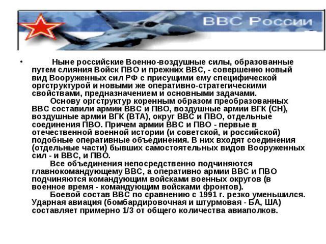 Ныне российские Военно-воздушные силы, образованные путем слияния Войск ПВО и прежних ВВС, - совершенно новый вид Вооруженных сил РФ с присущими ему специфической оргструктурой и новыми же оперативно-стратегическими свойствами, предназначен…