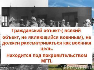 Гражданский объект-( всякий объект, не являющийся военным), не должен рассматрив