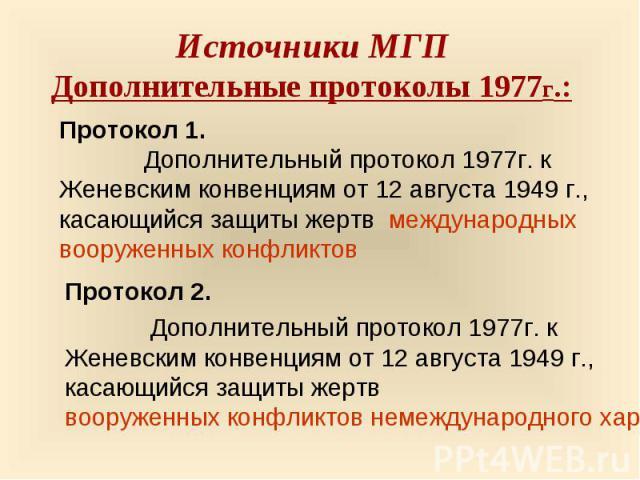 Источники МГПДополнительные протоколы 1977г.: Протокол 1. Дополнительный протокол 1977г. к Женевским конвенциям от 12 августа 1949 г.,касающийся защиты жертв международных вооруженных конфликтовПротокол 2. Дополнительный протокол 1977г. к Женевским …