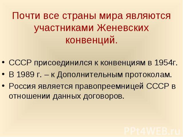 Почти все страны мира являются участниками Женевских конвенций. СССР присоединился к конвенциям в 1954г. В 1989 г. – к Дополнительным протоколам.Россия является правопреемницей СССР в отношении данных договоров.
