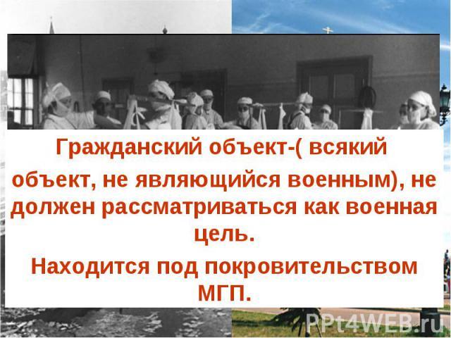 Гражданский объект-( всякий объект, не являющийся военным), не должен рассматриваться как военная цель.Находится под покровительством МГП.