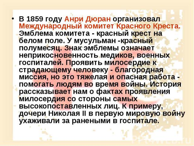 В 1859 году Анри Дюран организовал Международный комитет Красного Креста. Эмблема комитета - красный крест на белом поле. У мусульман -красный полумесяц. Знак эмблемы означает неприкосновенность медиков, военных госпиталей. Проявить милосердие к стр…
