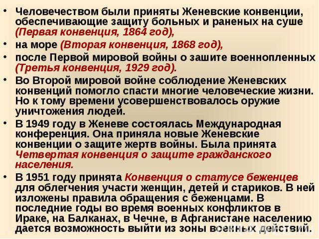 Человечеством были приняты Женевские конвенции, обеспечивающие защиту больных и раненых на суше (Первая конвенция, 1864 год), на море (Вторая конвенция, 1868 год), после Первой мировой войны о зашите военнопленных (Третья конвенция, 1929 год). Во Вт…