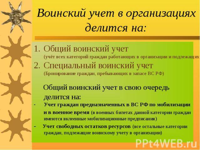 Воинский учет в организациях делится на: Общий воинский учет (учёт всех категорий граждан работающих в организации и подлежащих воинскому учету)Специальный воинский учет (Бронирование граждан, пребывающих в запасе ВС РФ) Общий воинский учет в свою о…